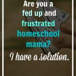 Are you a fed up and frustrated homeschool mama? I have a solution.