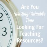 Are You Wasting Valuable Time Looking for Teaching Resources?